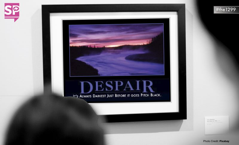Despair: It is always darkest just before it goes pitch black