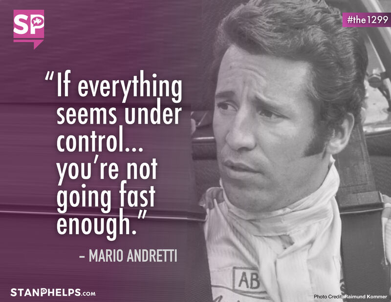 """""""If everything seems under control, you're not going fast enough."""" – Mario Andretti"""