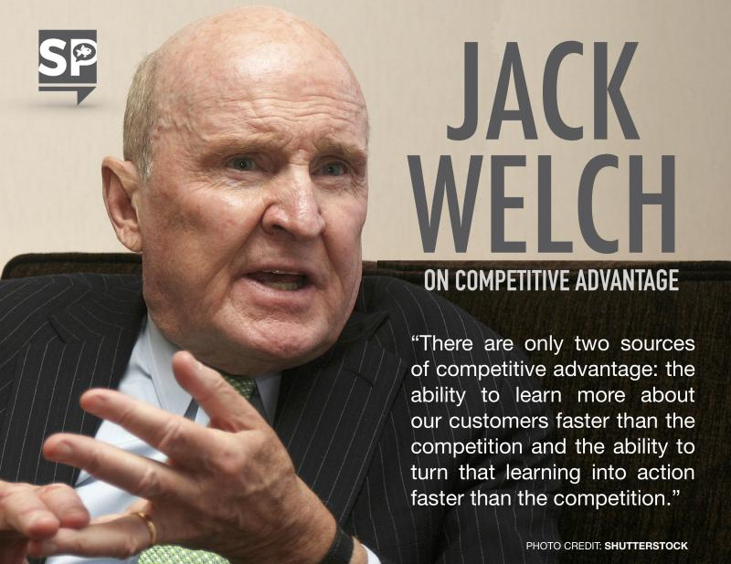 """""""There are only two sources of competitive advantage: the ability to learn more about our customers faster than the competition and the ability to turn that learning into action faster than the competition."""" -Jack Welch"""