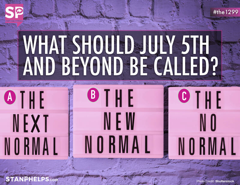 "Should we call July 5th and beyond the ""NEXT"" Normal, ""NEW"" Normal, or the ""NO"" Normal?"