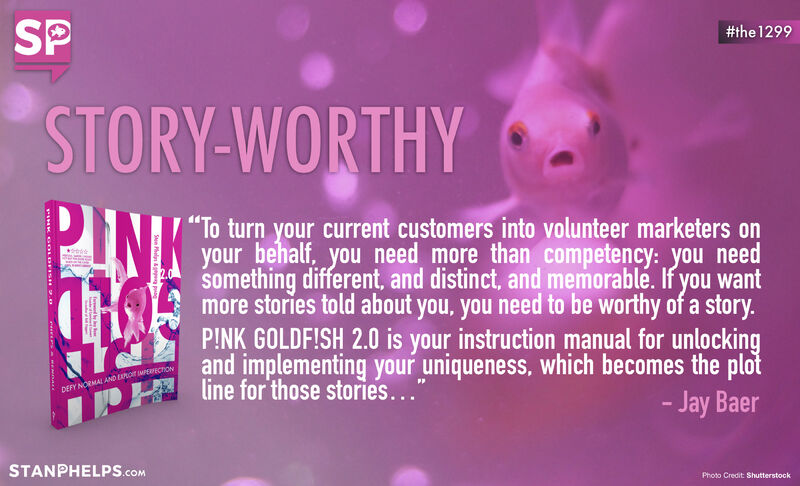 """""""If you want more stories told about you, you need to be worthy of a story."""" -Jay Baer"""